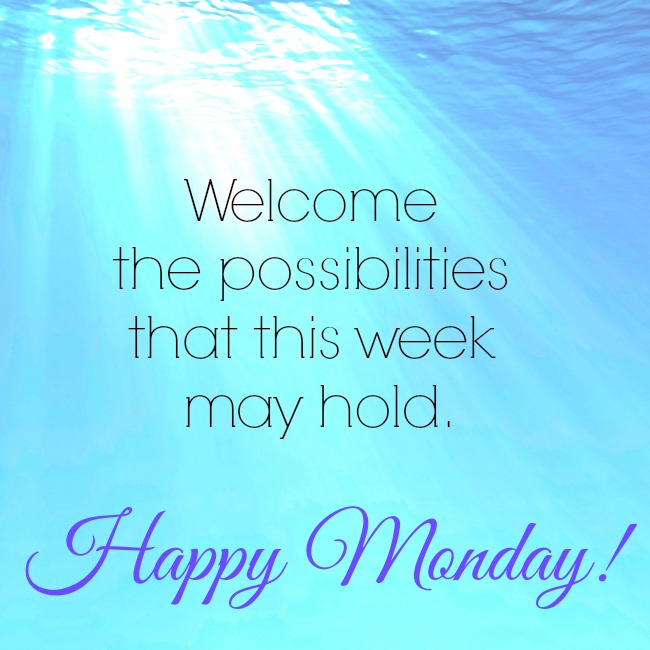 Happy Monday! Welcome the possibilities that this week might hold.