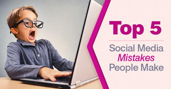 Top 5 Social Media Mistakes People Make
