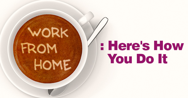 Working From Home: Here's how you do it